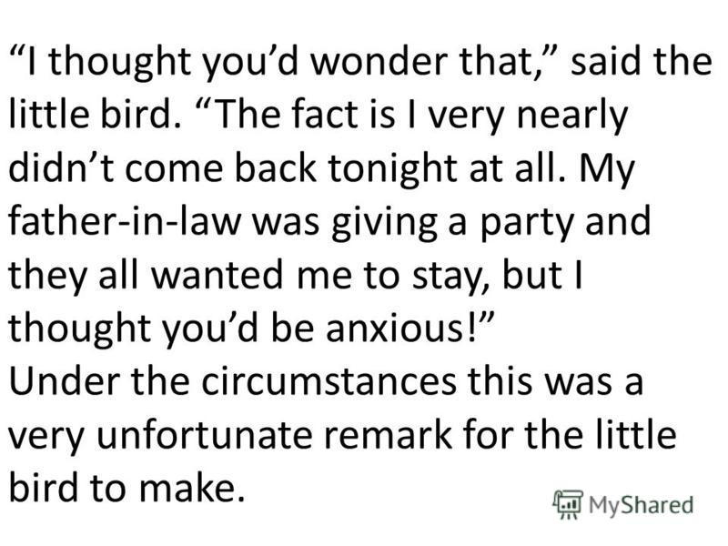 I thought youd wonder that, said the little bird. The fact is I very nearly didnt come back tonight at all. My father-in-law was giving a party and they all wanted me to stay, but I thought youd be anxious! Under the circumstances this was a very unf