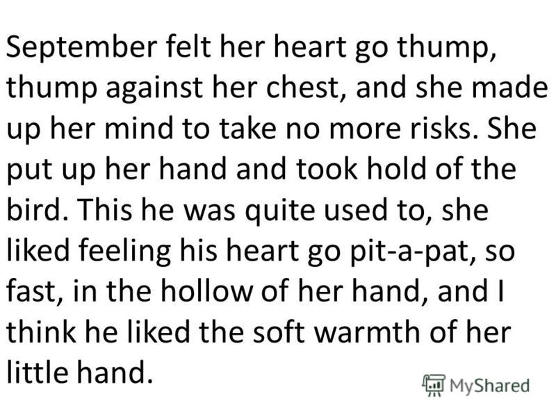 September felt her heart go thump, thump against her chest, and she made up her mind to take no more risks. She put up her hand and took hold of the bird. This he was quite used to, she liked feeling his heart go pit-a-pat, so fast, in the hollow of