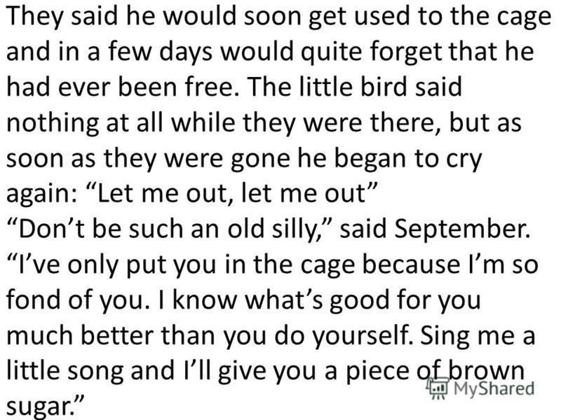 They said he would soon get used to the cage and in a few days would quite forget that he had ever been free. The little bird said nothing at all while they were there, but as soon as they were gone he began to cry again: Let me out, let me out Dont