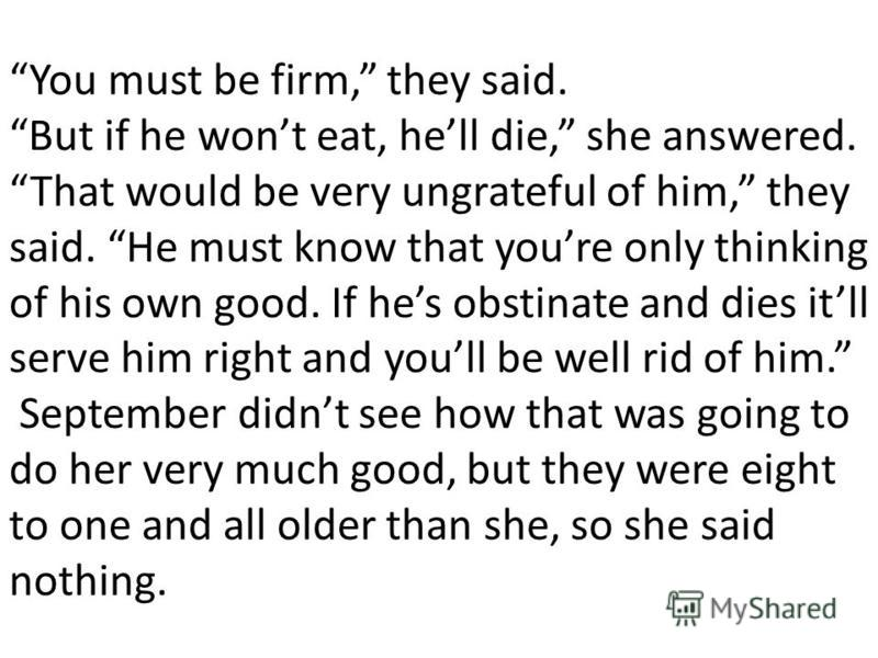 You must be firm, they said. But if he wont eat, hell die, she answered. That would be very ungrateful of him, they said. He must know that youre only thinking of his own good. If hes obstinate and dies itll serve him right and youll be well rid of h