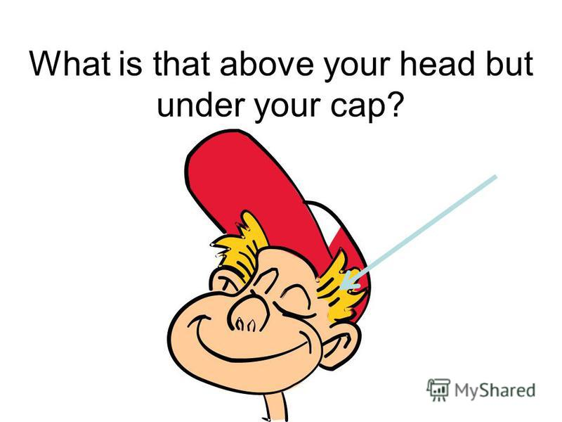 What is that above your head but under your cap?