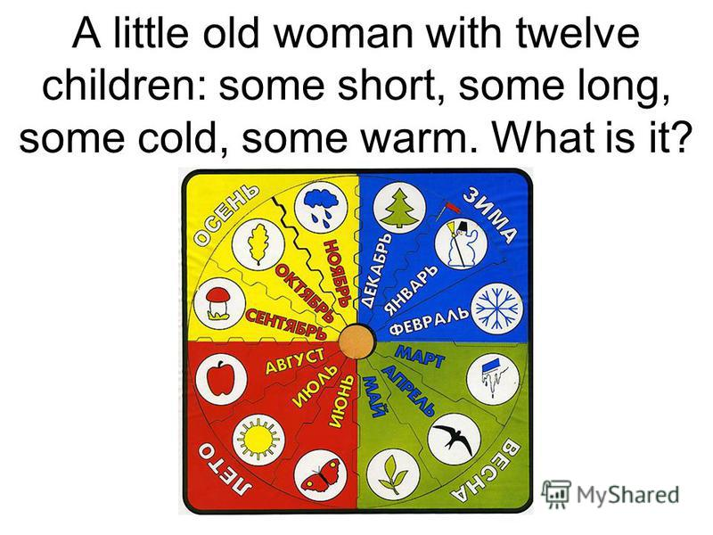 A little old woman with twelve children: some short, some long, some cold, some warm. What is it?