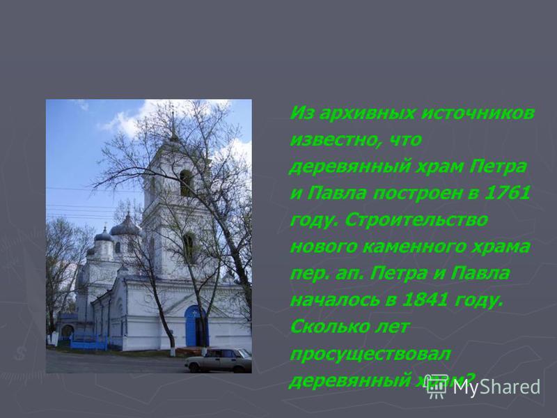 Из архивных источников известно, что деревянный храм Петра и Павла построен в 1761 году. Строительство нового каменного храма пер. ап. Петра и Павла началось в 1841 году. Сколько лет просуществовал деревянный храм?