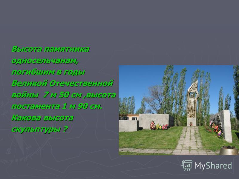 Высота памятника односельчанам, погибшим в годы Великой Отечественной войны 7 м 50 см,высота постамента 1 м 90 см. Какова высота скульптуры ?