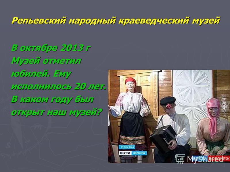 Репьевский народный краеведческий музей В октябре 2013 г Музей отметил юбилей. Ему исполнилось 20 лет. В каком году был открыт наш музей?