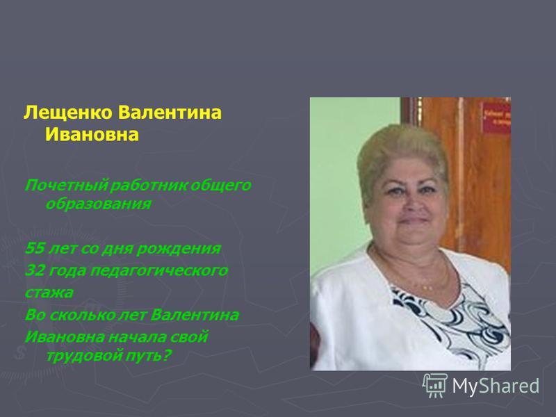 Лещенко Валентина Ивановна Почетный работник общего образования 55 лет со дня рождения 32 года педагогического стажа Во сколько лет Валентина Ивановна начала свой трудовой путь?