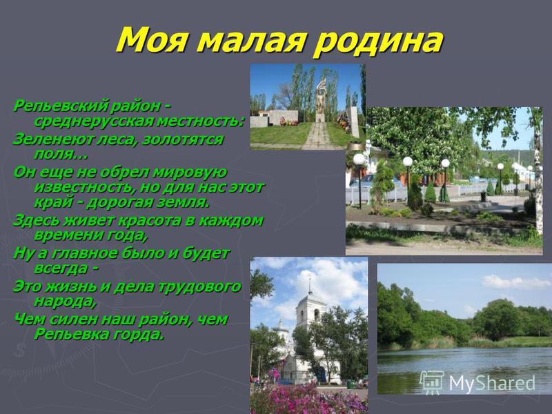 Моя малая родина Репьевский район - среднерусская местность: Зеленеют леса, золотятся поля… Он еще не обрел мировую известность, но для нас этот край - дорогая земля. Здесь живет красота в каждом времени года, Ну а главное было и будет всегда - Это ж