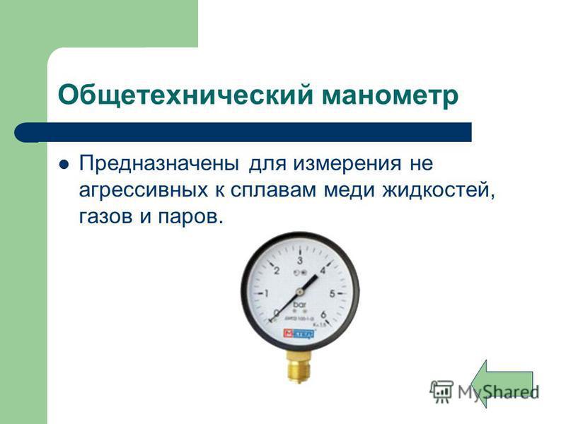 Общетехнический манометр Предназначены для измерения не агрессивных к сплавам меди жидкостей, газов и паров.