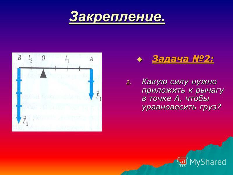 Закрепление. Задача 2: Задача 2: 2. Какую силу нужно приложить к рычагу в точке А, чтобы уравновесить груз?