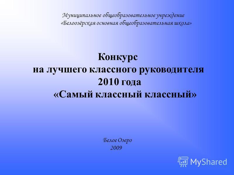 Муниципальное общеобразовательное учреждение «Белоозёрская основная общеобразовательная школа» Конкурс на лучшего классного руководителя 2010 года «Самый классный классный» Белое Озеро 2009