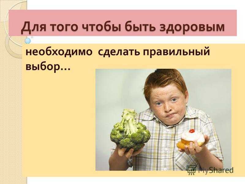 Для того чтобы быть здоровым необходимо сделать правильный выбор …