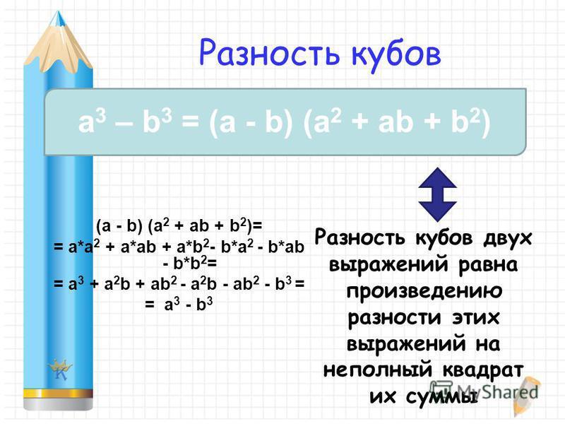 Разность кубов (a - b) (a 2 + ab + b 2 )= = a*a 2 + a*ab + a*b 2 - b*a 2 - b*ab - b*b 2 = = a 3 + a 2 b + ab 2 - a 2 b - ab 2 - b 3 = = a 3 - b 3 a 3 – b 3 = (a - b) (a 2 + ab + b 2 ) Разность кубов двух выражений равна произведению разности этих выр
