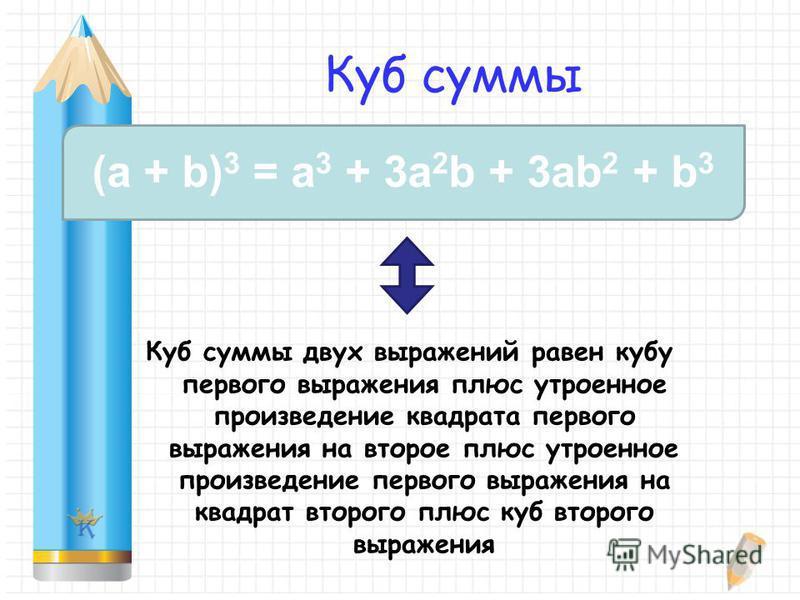 Куб суммы Куб суммы двух выражений равен кубу первого выражения плюс утроенное произведение квадрата первого выражения на второе плюс утроенное произведение первого выражения на квадрат второго плюс куб второго выражения (a + b) 3 = a 3 + 3a 2 b + 3a