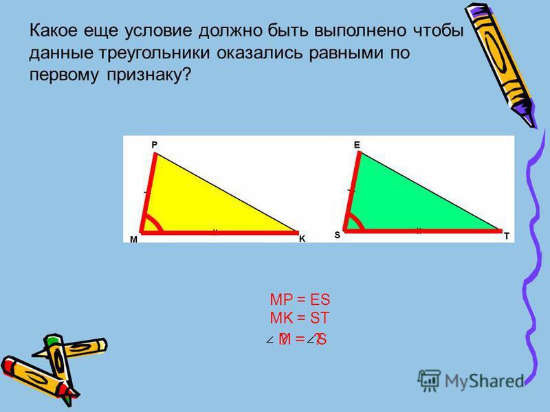 Какое еще условие должно быть выполнено чтобы данные треугольники оказались равными по первому признаку? MP = ES MK = ST M = S? = ?