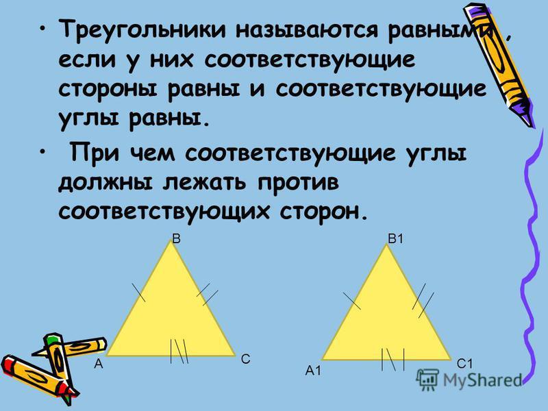 Треугольники называются равными, если у них соответствующие стороны равны и соответствующие углы равны. При чем соответствующие углы должны лежать против соответствующих сторон. А С А1 С1 ВВ1