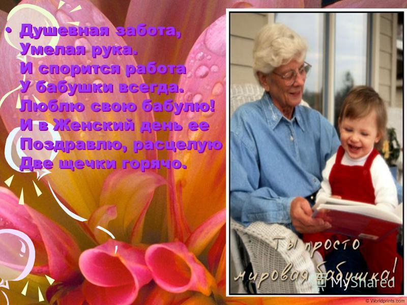Душевная забота, Умелая рука. И спорится работа У бабушки всегда. Люблю свою бабулю! И в Женский день ее Поздравлю, расцелую Две щечки горячо.