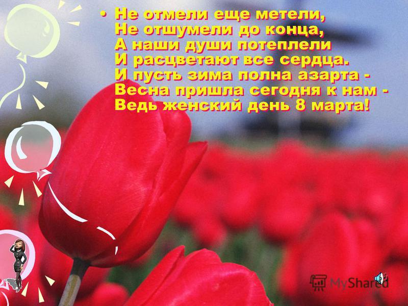 Не отмели еще метели, Не отшумели до конца, А наши души потеплели И расцветают все сердца. И пусть зима полна азарта - Весна пришла сегодня к нам - Ведь женский день 8 марта!