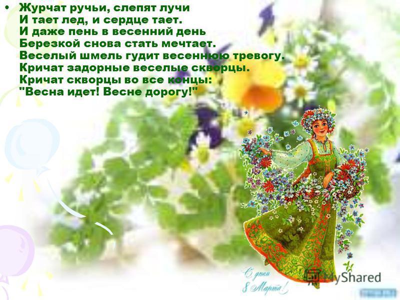 Журчат ручьи, слепят лучи И тает лед, и сердце тает. И даже пень в весенний день Березкой снова стать мечтает. Веселый шмель гудит весеннюю тревогу. Кричат задорные веселые скворцы. Кричат скворцы во все концы: Весна идет! Весне дорогу!