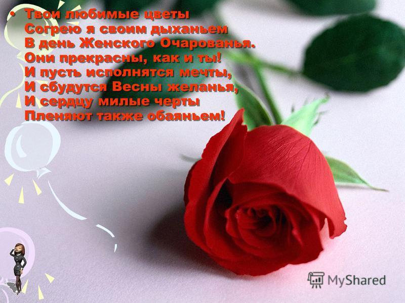 Твои любимые цветы Согрею я своим дыханьем В день Женского Очарованья. Они прекрасны, как и ты! И пусть исполнятся мечты, И сбудутся Весны желанья, И сердцу милые черты Пленяют также обаяньем!