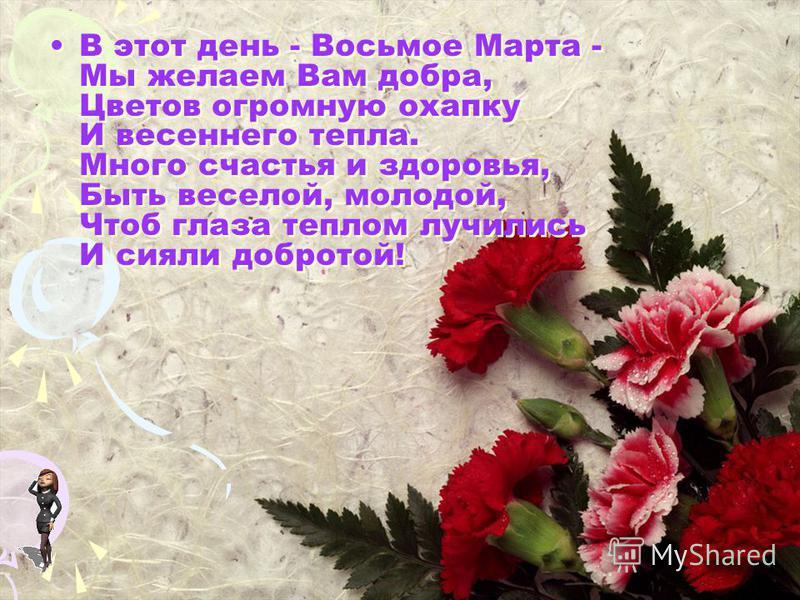 В этот день - Восьмое Марта - Мы желаем Вам добра, Цветов огромную охапку И весеннего тепла. Много счастья и здоровья, Быть веселой, молодой, Чтоб глаза теплом лучились И сияли добротой!