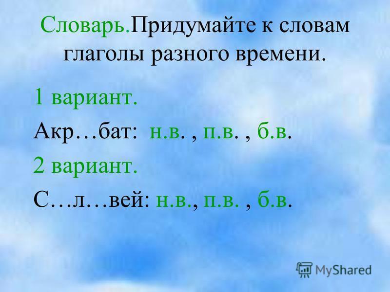 Словарь.Придумайте к словам глаголы разного времени. 1 вариант. Акр…бат: н.в., п.в., б.в. 2 вариант. С…л…вей: н.в., п.в., б.в.