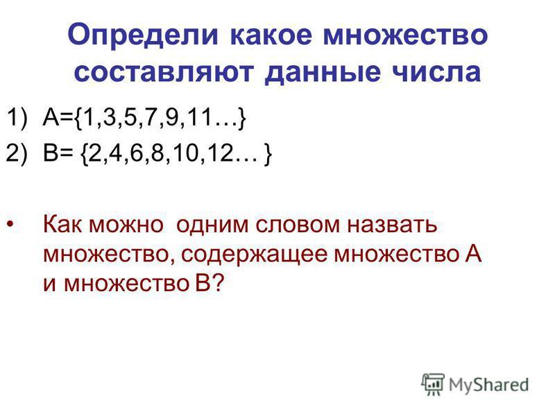 Определи какое множество составляют данные числа 1)А={1,3,5,7,9,11…} 2)В= {2,4,6,8,10,12… } Как можно одним словом назвать множество, содержащее множество А и множество В?