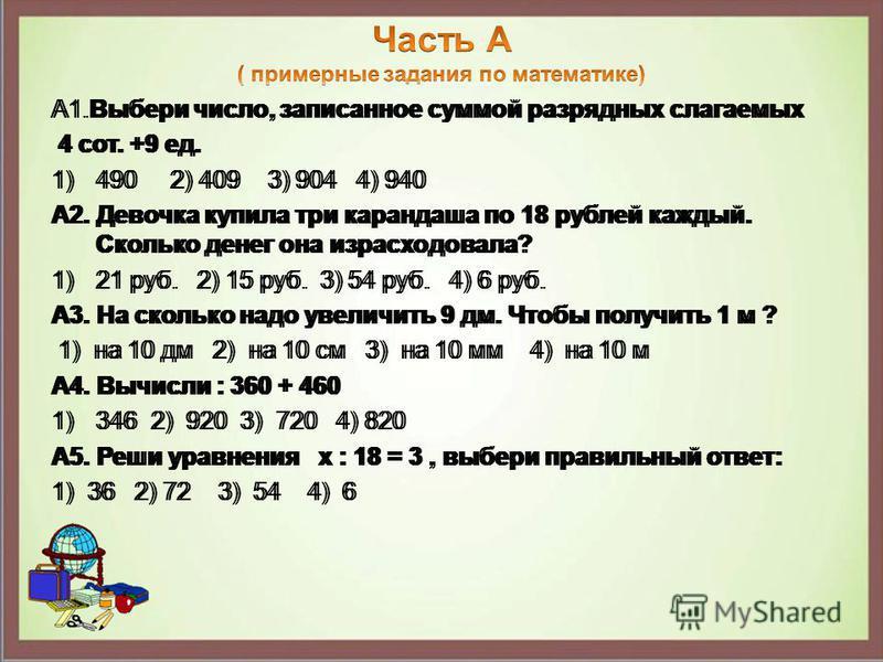 А1. Выбери число, записанное суммой разрядных слагаемых 4 сот. +9 ед. 1)490 2) 409 3) 904 4) 940 А2. Девочка купила три карандаша по 18 рублей каждый. Сколько денег она израсходовала? 1)21 руб. 2) 15 руб. 3) 54 руб. 4) 6 руб. А3. На сколько надо увел