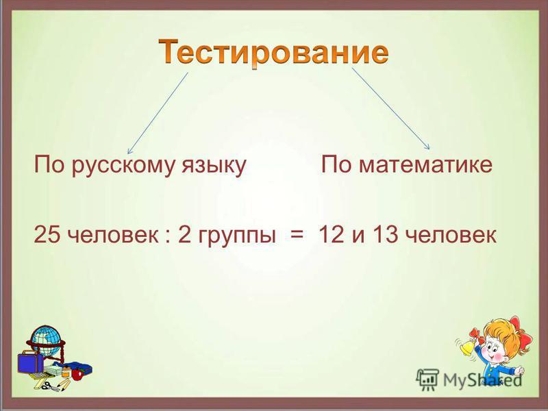 По русскому языку По математике 25 человек : 2 группы = 12 и 13 человек