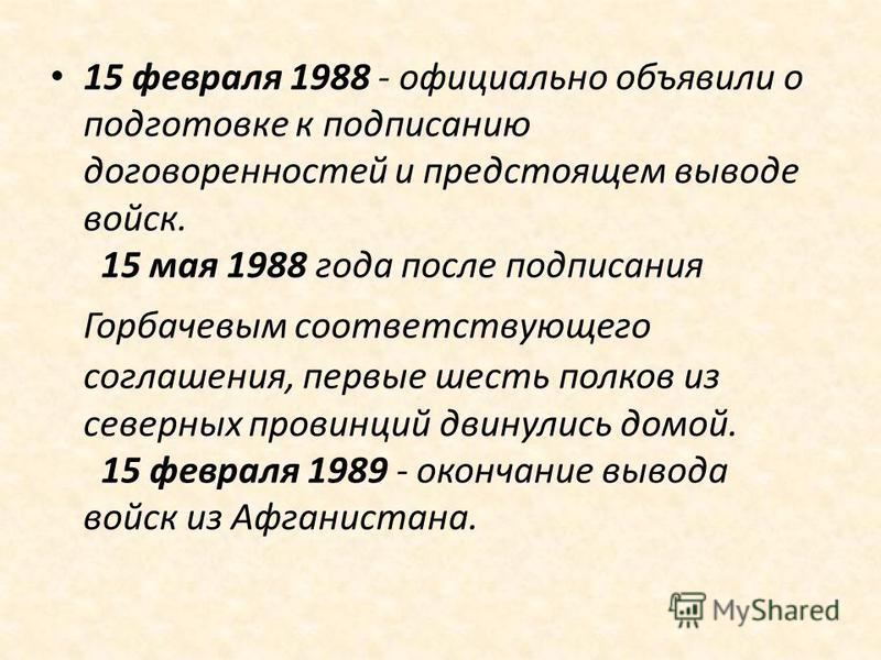 15 февраля 1988 - официально объявили о подготовке к подписанию договоренностей и предстоящем выводе войск. 15 мая 1988 года после подписания Горбачевым соответствующего соглашения, первые шесть полков из северных провинций двинулись домой. 15 феврал