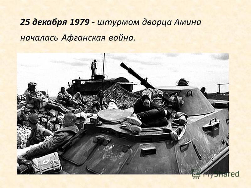 25 декабря 1979 - штурмом дворца Амина началась Афганская война.