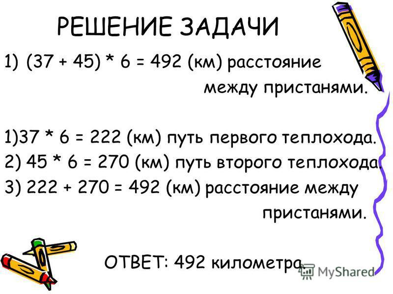 РЕШЕНИЕ ЗАДАЧИ 1)(37 + 45) * 6 = 492 (км) расстояние между пристанями. 1)37 * 6 = 222 (км) путь первого теплохода. 2) 45 * 6 = 270 (км) путь второго теплохода. 3) 222 + 270 = 492 (км) расстояние между пристанями. ОТВЕТ: 492 километра.