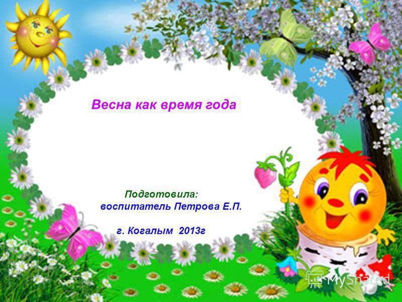 Весна как время года Подготовила: воспитатель Петрова Е.П. г. Когалым 2013 г