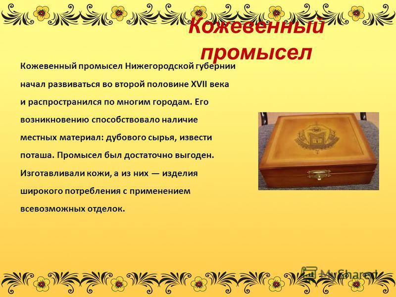 Кожевенный промысел Кожевенный промысел Нижегородской губернии начал развиваться во второй половине XVII века и распространился по многим городам. Его возникновению способствовало наличие местных материал: дубового сырья, извести поташа. Промысел был