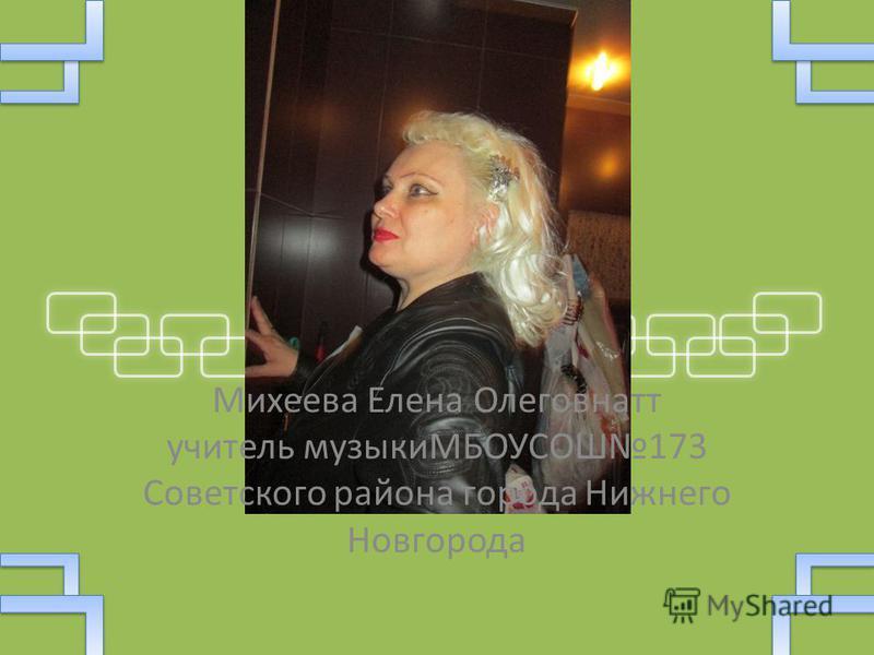 Михеева Елена Олеговнатт учитель музыкиМБОУСОШ173 Советского района города Нижнего Новгорода