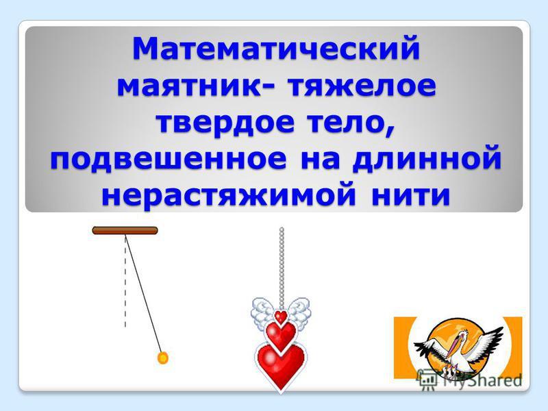 Математический маятник- тяжелое твердое тело, подвешенное на длинной нерастяжимой нити