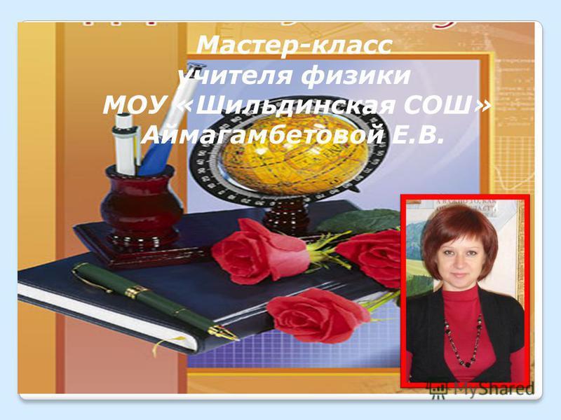 Мастер-класс учителя физики МОУ «Шильдинская СОШ» Аймагамбетовой Е.В.