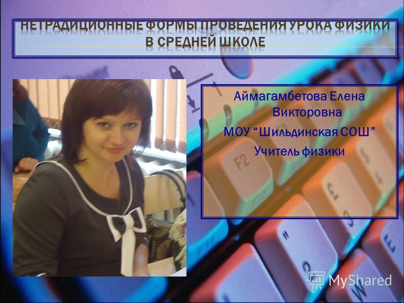 Аймагамбетова Елена Викторовна МОУ Шильдинская СОШ Учитель физики
