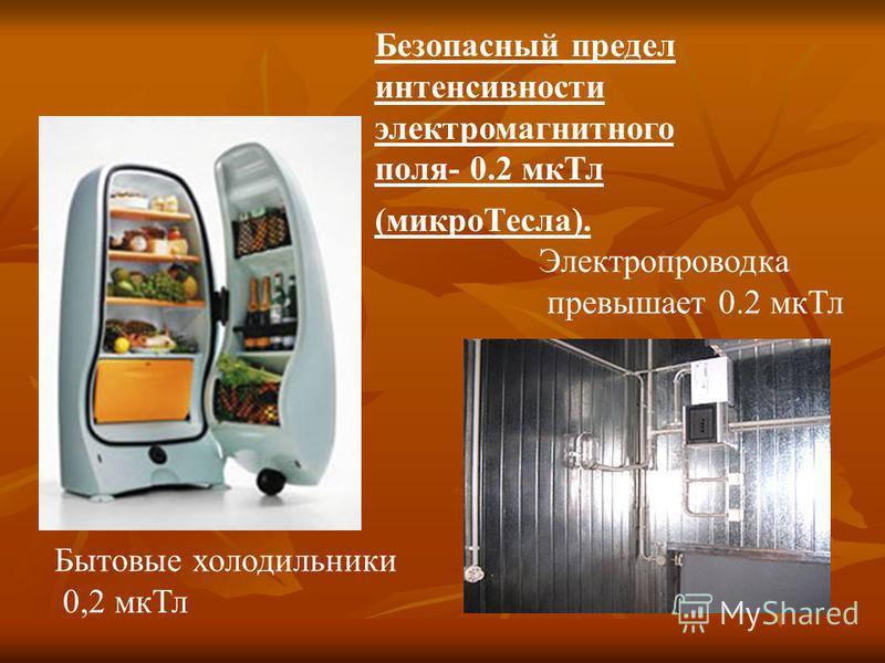 Электропроводка превышает 0.2 мк Тл Бытовые холодильники 0,2 мк Тл Безопасный предел интенсивности электромагнитного поля- 0.2 мк Тл (микро Тесла).