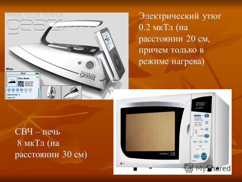 Электрический утюг 0.2 мк Тл (на расстоянии 20 см, причем только в режиме нагрева) СВЧ – печь 8 мк Тл (на расстоянии 30 см)