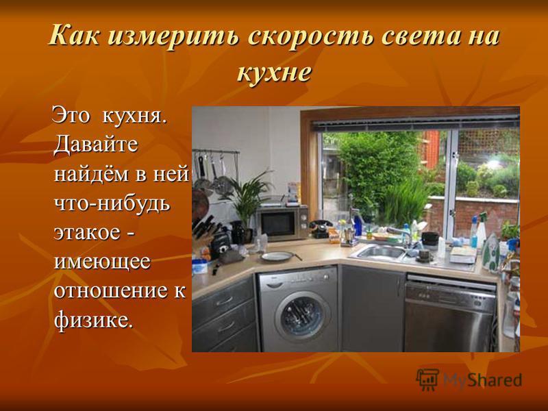 Как измерить скорость света на кухне Это кухня. Давайте найдём в ней что-нибудь этакое - имеющее отношение к физике. Это кухня. Давайте найдём в ней что-нибудь этакое - имеющее отношение к физике.