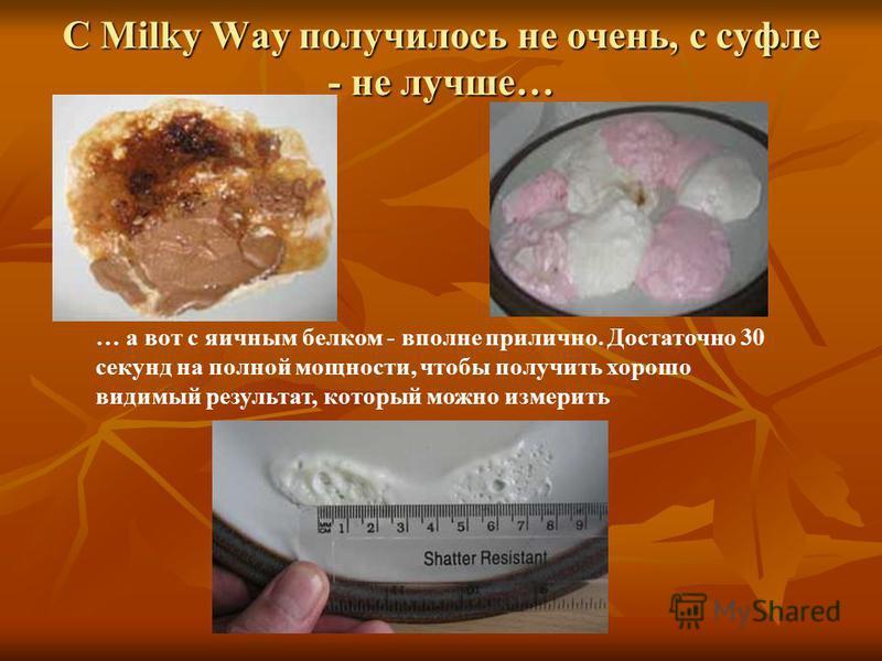 С Milky Way получилось не очень, с суфле - не лучше… … а вот с яичным белком - вполне прилично. Достаточно 30 секунд на полной мощности, чтобы получить хорошо видимый результат, который можно измерить