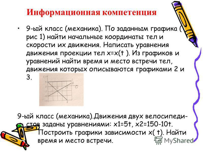 Информационная компетенция 9-ый класс (механика). По заданным графика ( рис 1) найти начальные координаты тел и скорости их движения. Написать уравнения движения проекции тел х=х(t ). Из графиков и уравнений найти время и место встречи тел, движения