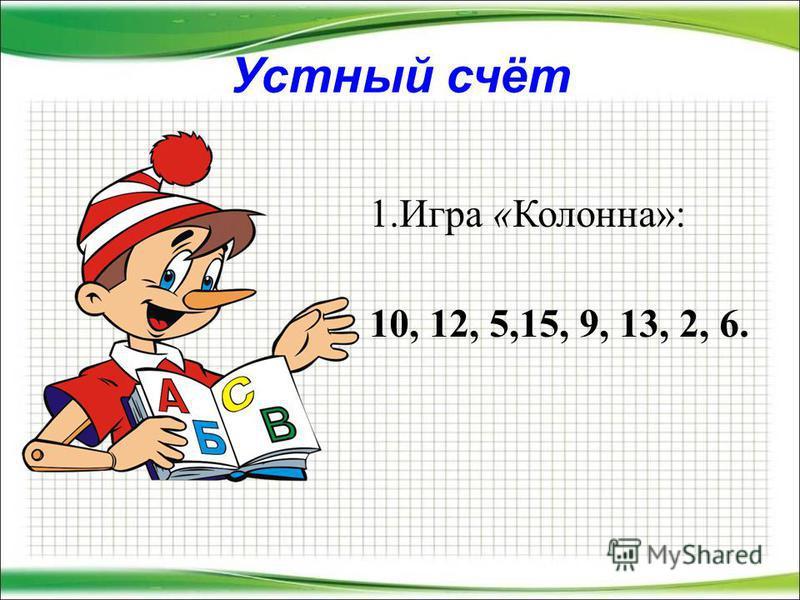 Устный счёт 1. Игра «Колонна»: 10, 12, 5,15, 9, 13, 2, 6.