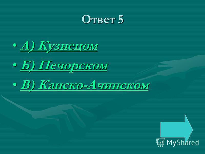 Ответ 5 А) КузнецомА) КузнецомА) КузнецомА) Кузнецом Б) ПечорскомБ) ПечорскомБ) ПечорскомБ) Печорском В) Канско-АчинскомВ) Канско-АчинскомВ) Канско-АчинскомВ) Канско-Ачинском