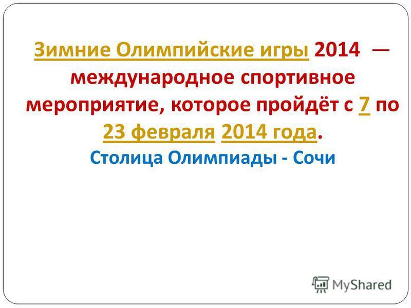 Зимние Олимпийские игры Зимние Олимпийские игры 2014 международное спортивное мероприятие, которое пройдёт с 7 по 23 февраля 2014 года. Столица Олимпиады - Сочи 7 23 февраля 2014 года