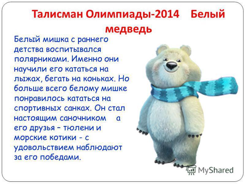 Талисман Олимпиады -2014 Белый медведь Белый мишка с раннего детства воспитывался полярниками. Именно они научили его кататься на лыжах, бегать на коньках. Но больше всего белому мишке понравилось кататься на спортивных санках. Он стал настоящим сано