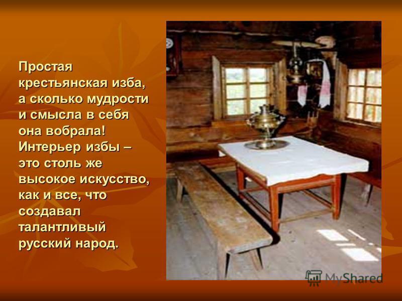 Простая крестьянская изба, а сколько мудрости и смысла в себя она вобрала! Интерьер избы – это столь же высокое искусство, как и все, что создавал талантливый русский народ.
