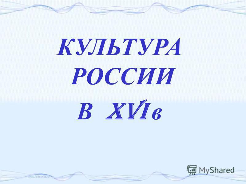 КУЛЬТУРА РОССИИ В XVI в