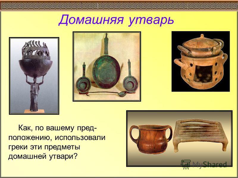 Домашняя утварь Как, по вашему пред- положению, использовали греки эти предметы домашней утвари?