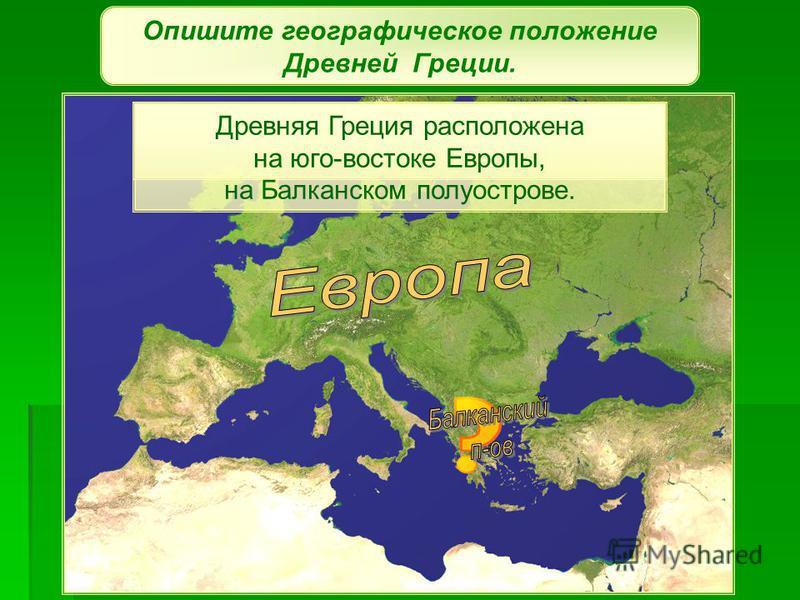 Опишите географическое положение Древней Греции. Древняя Греция расположена на юго-востоке Европы. Древняя Греция расположена на юго-востоке Европы, на Балканском полуострове.